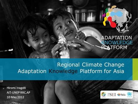 Regional Climate Change Adaptation Knowledge Platform for Asia Hiromi Inagaki AIT-UNEP RRC.AP 10 May 2012.