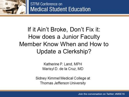 If it Ain't Broke, Don't Fix it: How does a Junior Faculty Member Know When and How to Update a Clerkship? Katherine P. Land, MPH Marisyl D. de la Cruz,