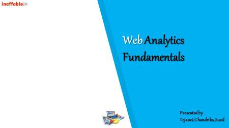 Web Analytics Fundamentals Presented by Tejaswi, Chandrika, Sunil.