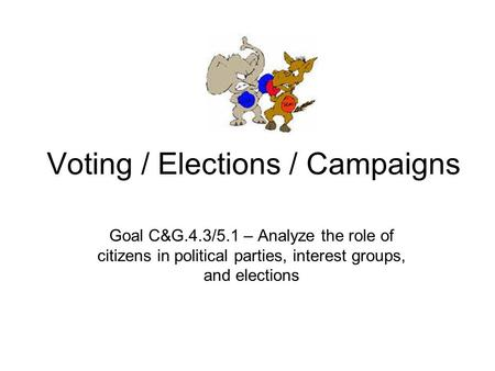 Voting / Elections / Campaigns Goal C&G.4.3/5.1 – Analyze the role of citizens in political parties, interest groups, and elections.