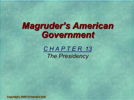 Copyright, 2000 © Prentice Hall Magruder's American Government C H A P T E R 13 The Presidency.