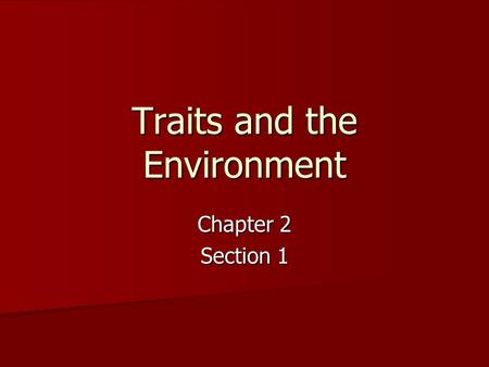 Traits and the Environment Chapter 2 Section 1. What are traits? What are traits? All the features that an organism inherits All the features that an.