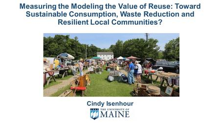 Measuring the Modeling the Value of Reuse: Toward Sustainable Consumption, Waste Reduction and Resilient Local Communities? Cindy Isenhour.
