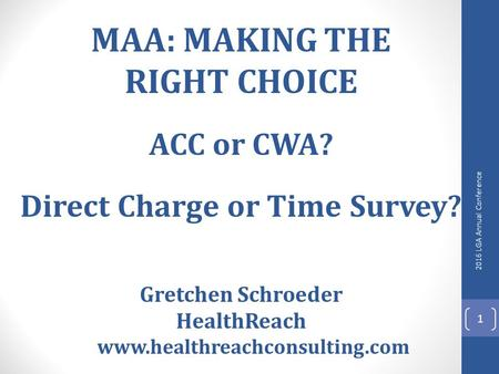 MAA: MAKING THE RIGHT CHOICE ACC or CWA? Direct Charge or Time Survey? Gretchen Schroeder HealthReach www.healthreachconsulting.com 2016 LGA Annual Conference.