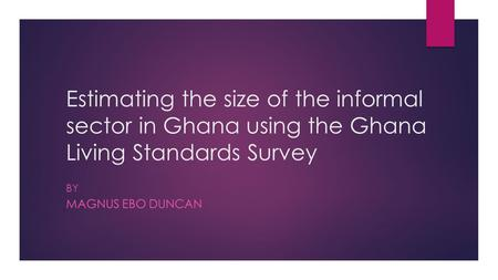 Estimating the size of the informal sector in Ghana using the Ghana Living Standards Survey BY MAGNUS EBO DUNCAN.