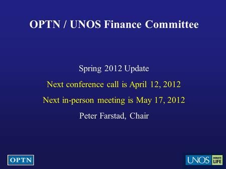OPTN / UNOS Finance Committee Spring 2012 Update Next conference call is April 12, 2012 Next in-person meeting is May 17, 2012 Peter Farstad, Chair.