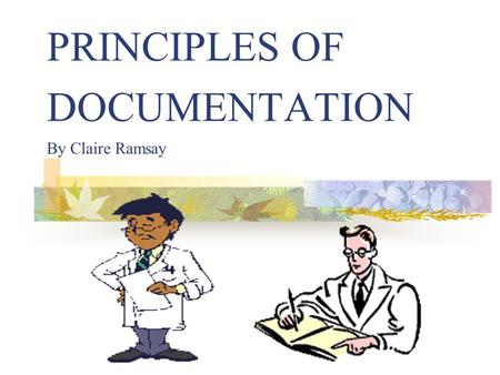PRINCIPLES OF DOCUMENTATION By Claire Ramsay. DOCUMENTATION IN THE HOME Within the realm of Nursing the health record is regarded as more than just a.