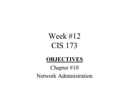 Week #12 CIS 173 OBJECTIVES Chapter #10 Network Administration.