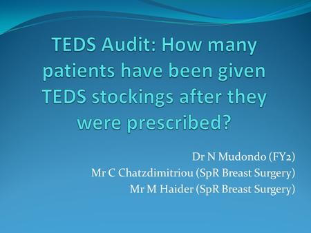 Dr N Mudondo (FY2) Mr C Chatzdimitriou (SpR Breast Surgery) Mr M Haider (SpR Breast Surgery)