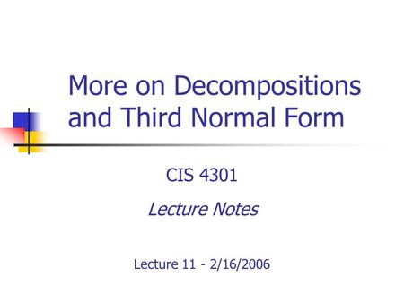 More on Decompositions and Third Normal Form CIS 4301 Lecture Notes Lecture 11 - 2/16/2006.