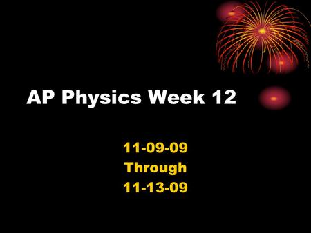 AP Physics Week 12 11-09-09 Through 11-13-09. Monday Bellwork 11-09-09 n Turn in Lab: Projectile motion (one per group) n Take out Friday's handouts: