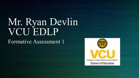 Mr. Ryan Devlin VCU EDLP Formative Assessment 1. Learning from Assignments Process for writing assignments - Start early - Print the assignment/rubric.