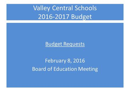 Valley Central Schools 2016-2017 Budget Budget Requests February 8, 2016 Board of Education Meeting.