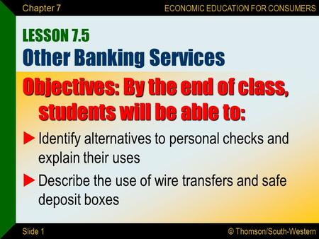 © Thomson/South-Western ECONOMIC EDUCATION FOR CONSUMERS Slide 1 Chapter 7 LESSON 7.5 Other Banking Services Objectives: By the end of class, students.