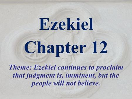 Ezekiel Chapter 12 Theme: Ezekiel continues to proclaim that judgment is, imminent, but the people will not believe. Israel heard so much preaching of.