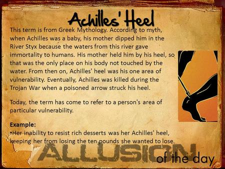 /ll Achilles' Heel This term is from Greek Mythology. According to myth, when Achilles was a baby, his mother dipped him in the River Styx because the.