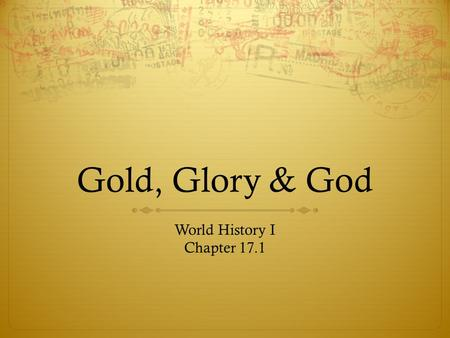 Gold, Glory & God World History I Chapter 17.1. Questions to Answer  What were the causes of exploration?  What were the effects of early exploration?