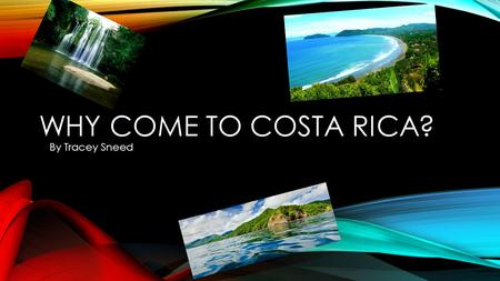 WHY COME TO COSTA RICA? By Tracey Sneed. GEOGRAPHY Costa Rica has 800 miles of coastline on both the Caribbean sea, and pacific ocean Costa Rica contains.