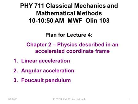 9/2/2015PHY 711 Fall 2015 -- Lecture 41 PHY 711 Classical Mechanics and Mathematical Methods 10-10:50 AM MWF Olin 103 Plan for Lecture 4: Chapter 2 – Physics.