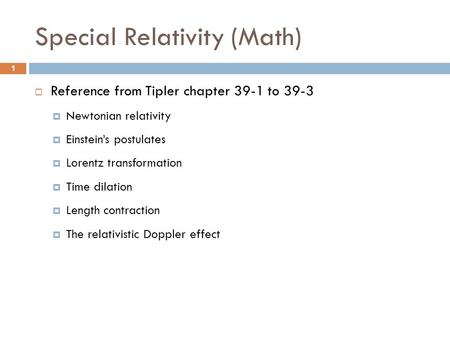 Special Relativity (Math)  Reference from Tipler chapter 39-1 to 39-3  Newtonian relativity  Einstein's postulates  Lorentz transformation  Time dilation.