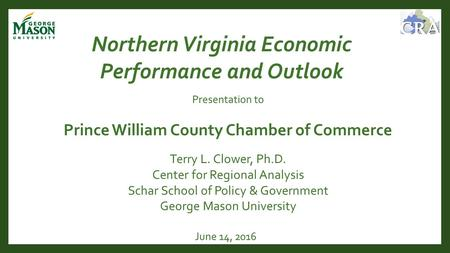 June 14, 2016 Northern Virginia Economic Performance and Outlook Terry L. Clower, Ph.D. Center for Regional Analysis Schar School of Policy & Government.