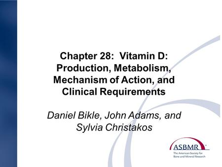 Chapter 28: Vitamin D: Production, Metabolism, Mechanism of Action, and Clinical Requirements Daniel Bikle, John Adams, and Sylvia Christakos.