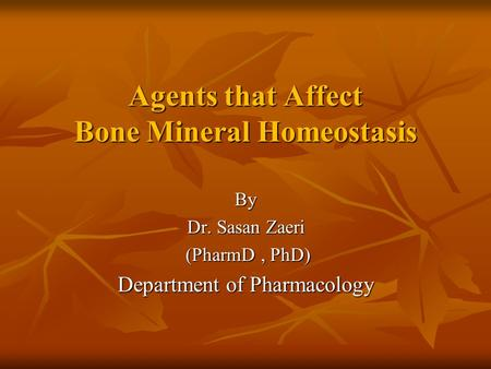 Agents that Affect Bone Mineral Homeostasis Agents that Affect Bone Mineral Homeostasis By Dr. Sasan Zaeri (PharmD, PhD) (PharmD, PhD) Department of Pharmacology.