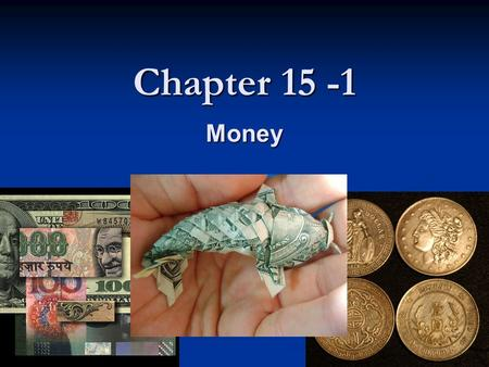 Chapter 15 -1 Money. Section Preview Three basic functions of money Three basic functions of money The characteristics of money The characteristics of.