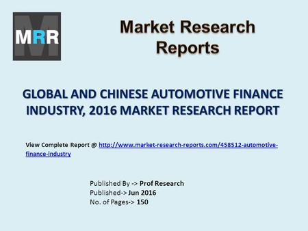 GLOBAL AND CHINESE AUTOMOTIVE FINANCE INDUSTRY, 2016 MARKET RESEARCH REPORT Published By -> Prof Research Published-> Jun 2016 No. of Pages-> 150 View.