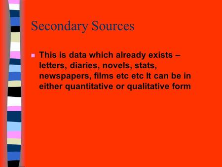 Secondary Sources n This is data which already exists – letters, diaries, novels, stats, newspapers, films etc etc It can be in either quantitative or.