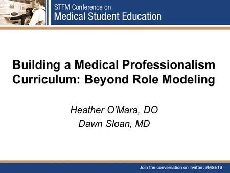Building a Medical Professionalism Curriculum: Beyond Role Modeling Heather O'Mara, DO Dawn Sloan, MD.