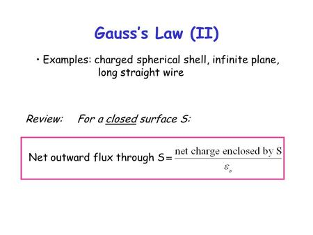 Gauss's Law (II) Examples: charged spherical shell, infinite plane, long straight wire Review: For a closed surface S: Net outward flux through S.