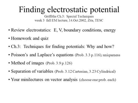Finding electrostatic potential Griffiths Ch.3: Special Techniques week 3 fall EM lecture, 14.Oct.2002, Zita, TESC Review electrostatics: E, V, boundary.