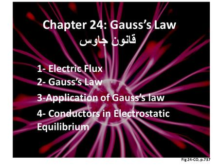 Fig 24-CO, p.737 Chapter 24: Gauss's Law قانون جاوس 1- Electric Flux 2- Gauss's Law 3-Application of Gauss's law 4- Conductors in Electrostatic Equilibrium.
