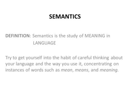 SEMANTICS DEFINITION: Semantics is the study of MEANING in LANGUAGE Try to get yourself into the habit of careful thinking about your language and the.