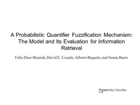 A Probabilistic Quantifier Fuzzification Mechanism: The Model and Its Evaluation for Information Retrieval Felix Díaz-Hemida, David E. Losada, Alberto.