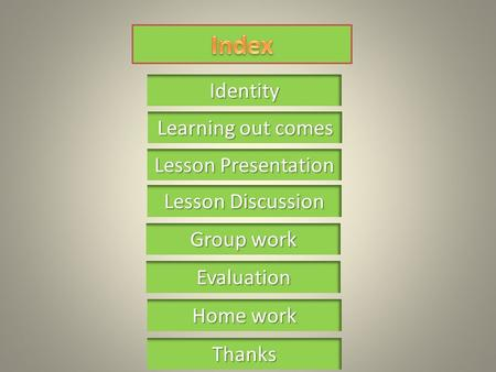 Learning out comes Learning out comes Identity Lesson Presentation Lesson Presentation Group work Group work Home work Home work Thanks Lesson Discussion.