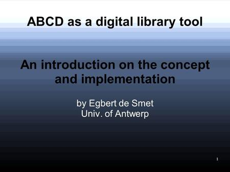 1 ABCD as a digital library tool An introduction on the concept and implementation by Egbert de Smet Univ. of Antwerp.
