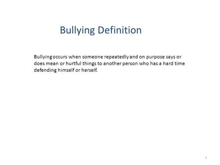 Bullying Definition Bullying occurs when someone repeatedly and on purpose says or does mean or hurtful things to another person who has a hard time defending.