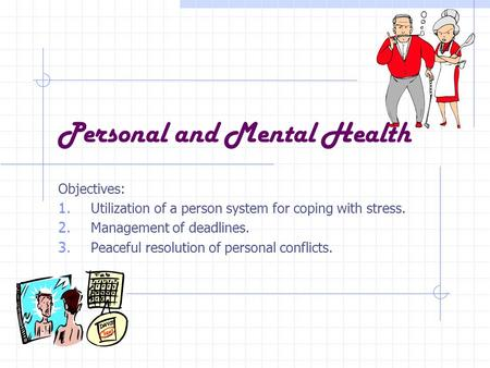Personal and Mental Health Objectives: 1. Utilization of a person system for coping with stress. 2. Management of deadlines. 3. Peaceful resolution of.
