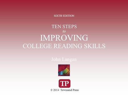 TEN STEPS to IMPROVING COLLEGE READING SKILLS SIXTH EDITION © 2014 Townsend Press John Langan.