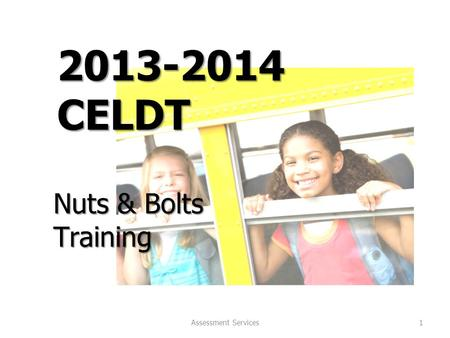 Assessment Services 1 2013-2014 CELDT Nuts & Bolts Training.