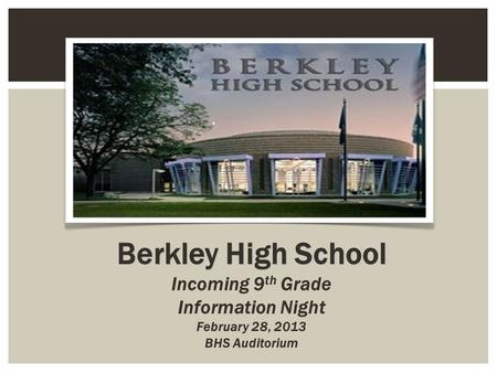 Berkley High School Incoming 9 th Grade Information Night February 28, 2013 BHS Auditorium.