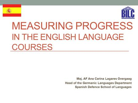 MEASURING PROGRESS IN THE ENGLISH LANGUAGE COURSES Maj. AF Ana Carina Lagares Overgaag Head of the Germanic Languages Department Spanish Defence School.