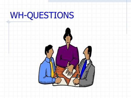 WH-QUESTIONS WH-Questions What Where How (e.g. How long, how much, how many……) When Who Which.