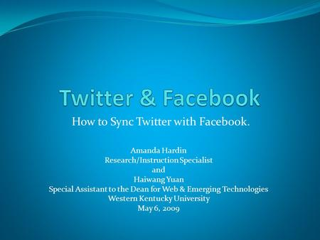 How to Sync Twitter with Facebook. Amanda Hardin Research/Instruction Specialist and Haiwang Yuan Special Assistant to the Dean for Web & Emerging Technologies.