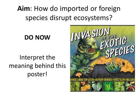 Aim: How do imported or foreign species disrupt ecosystems? DO NOW Interpret the meaning behind this poster!