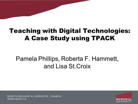 Teaching with Digital Technologies: A Case Study using TPACK Pamela Phillips, Roberta F. Hammett, and Lisa St.Croix.