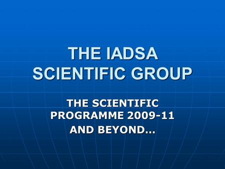 THE IADSA SCIENTIFIC GROUP THE SCIENTIFIC PROGRAMME 2009-11 AND BEYOND…