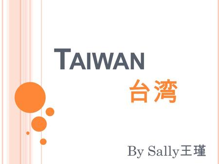 T AIWAN 台湾 By Sally 王瑾. The location of Taiwan Background Information Travel in Taiwan Night market Taiwan snacks Taiwanese people Idol drama.
